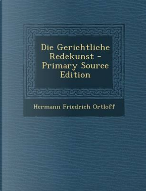 Die Gerichtliche Redekunst - Primary Source Edition by Hermann Friedrich Ortloff