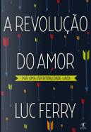 A Revolução do Amor by Luc Ferry