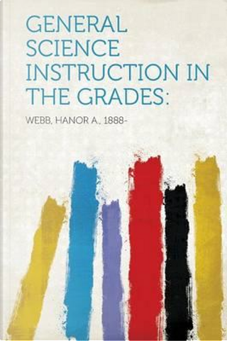 General Science Instruction in the Grades by Hanor A. Webb