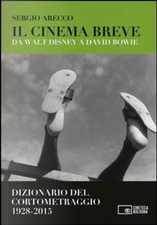 Il cinema breve. Da Walt Disney a David Bowie. Dizionario del cortometraggio (1928-2015) by Sergio Arecco