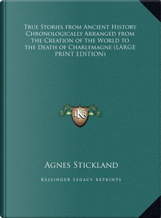 True Stories from Ancient History Chronologically Arranged from the Creation of the World to the Death of Charlemagne (LARGE PRINT EDITION) by Agnes Stickland