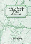 A Visit to Canada and the United States of America by John Gadsby