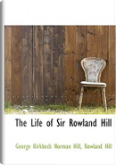The Life of Sir Rowland Hill by George Birkbeck Norman Hill