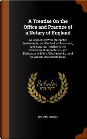 A Treatise on the Office and Practice of a Notary of England by Richard Brooke