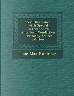 Social Insurance, with Special Reference to American Conditions by Isaac Max Rubinow