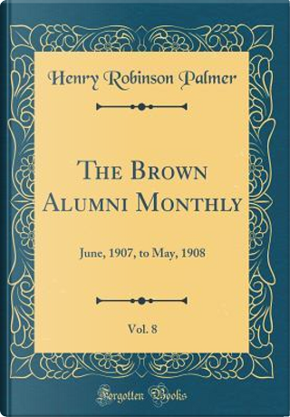 The Brown Alumni Monthly, Vol. 8 by Henry Robinson Palmer