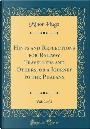 Hints and Reflections for Railway Travellers and Others, or a Journey to the Phalanx, Vol. 2 of 3 (Classic Reprint) by Minor Hugo