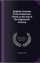 English Costume from Prehistoric Times to the End of the Eighteenth Century by George Clinch