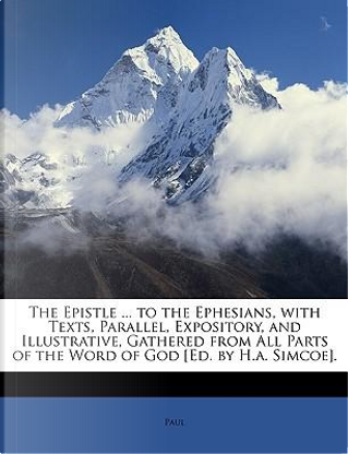 The Epistle ... to the Ephesians, with Texts, Parallel, Expository, and Illustrative, Gathered from All Parts of the Word of God [Ed. by H.A. Simcoe] by Hastings Paul