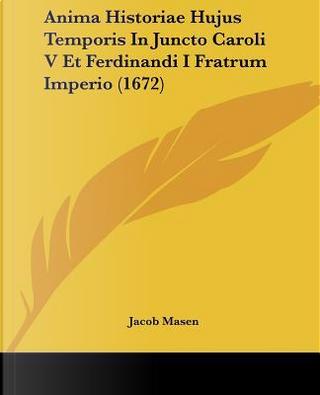 Anima Historiae Hujus Temporis in Juncto Caroli V Et Ferdinandi I Fratrum Imperio by Jacob Masen