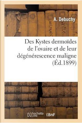 Des Kystes Dermoides de l'Ovaire et de Leur Degenerescence Maligne by Debuchy-a