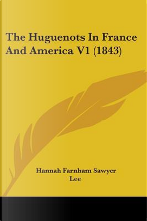 The Huguenots In France And America by Hannah Farnham Sawyer Lee