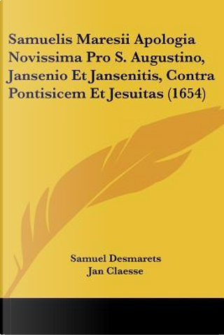 Samuelis Maresii Apologia Novissima Pro S. Augustino, Jansenio Et Jansenitis, Contra Pontisicem Et Jesuitas (1654) by Samuel Desmarets