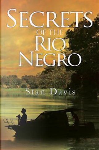 Secrets of the Rio Negro by Stan Davis