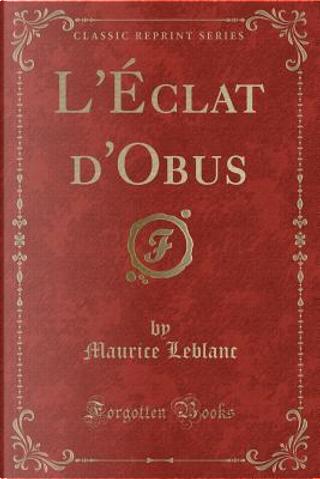 L'Éclat d'Obus (Classic Reprint) by Maurice Leblanc