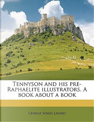 Tennyson and His Pre-Raphaelite Illustrators. a Book about a Book by George Somes Layard