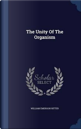 The Unity of the Organism by William Emerson Ritter