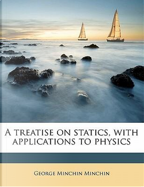 A Treatise on Statics, with Applications to Physics Volume 1 by George Minchin Minchin