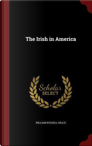 The Irish in America by William Russell Grace