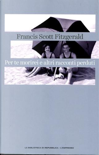 Per te morirei e altri racconti perduti by Francis Scott Fitzgerald