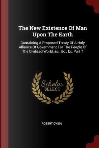 The New Existence of Man Upon the Earth by Robert Owen
