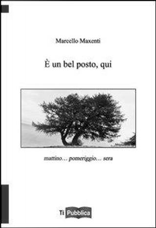 È un bel posto qui. Mattino... pomeriggio... sera by Marcello Maxenti