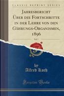 Jahresbericht Über die Fortschritte in der Lehre von den Gährungs-Organismen, 1896, Vol. 7 (Classic Reprint) by Alfred Koch