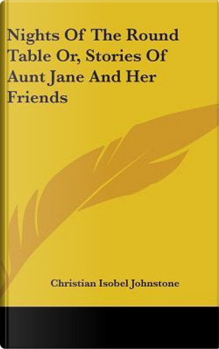 Nights of the Round Table Or, Stories of Aunt Jane and Her Friends by Christian Isobel Johnstone