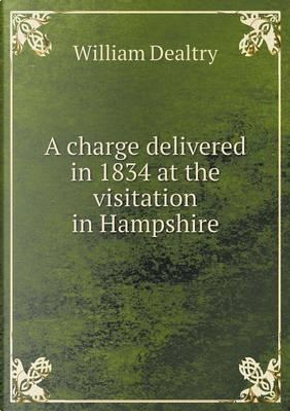 A Charge Delivered in 1834 at the Visitation in Hampshire by William Dealtry
