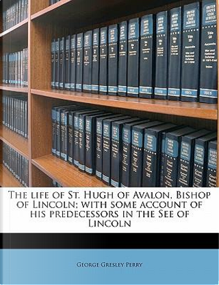 The Life of St. Hugh of Avalon, Bishop of Lincoln; With Some Account of His Predecessors in the See of Lincoln by George Gresley Perry