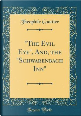 """""""The Evil Eye"""", And, the """"Schwarenbach Inn"""" (Classic Reprint) by THEOPHILE GAUTIER"""