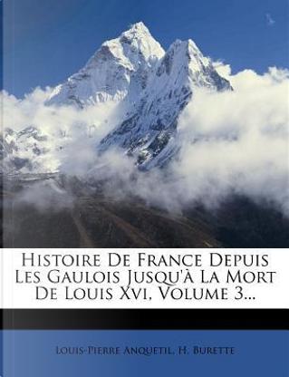 Histoire de France Depuis Les Gaulois Jusqu'a La Mort de Louis XVI, Volume 3... by Louis-Pierre Anquetil