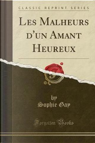 Les Malheurs d'un Amant Heureux (Classic Reprint) by Sophie Gay