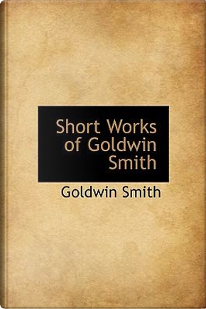 Short Works of Goldwin Smith by Goldwin Smith