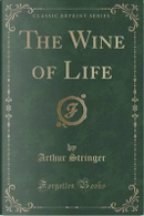 The Wine of Life (Classic Reprint) by Arthur Stringer