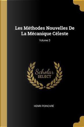 Les Méthodes Nouvelles de la Mécanique Céleste; Volume 3 by HENRI POINCARE