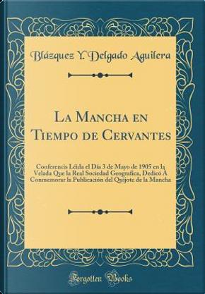 La Mancha en Tiempo de Cervantes by Blázquez Y. Delgado Aguilera
