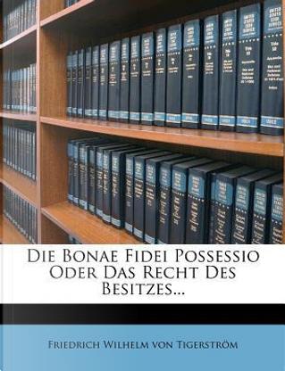 Die bonae fidei possessio oder das Recht des Besitzes by Friedrich Wilhelm von Tigerström