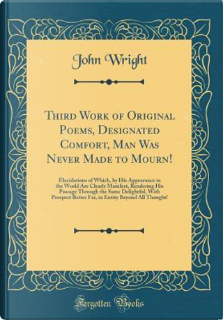 Third Work of Original Poems, Designated Comfort, Man Was Never Made to Mourn! by John Wright