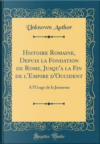 Histoire Romaine, Depuis la Fondation de Rome, Jusqu'a la Fin de l'Empire d'Occident by Author Unknown