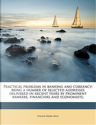 Practical Problems in Banking and Currency; Being a Number of Selected Addresses Delivered in Recent Years by Prominent Bankers, Financiers and Econom by Walter Henry Hull