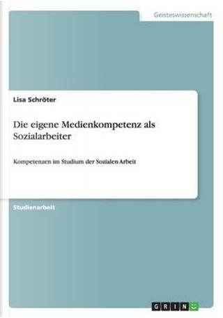 Die eigene Medienkompetenz als Sozialarbeiter by Lisa Schröter
