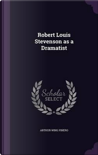 Robert Louis Stevenson as a Dramatist by Arthur Wing Pinero