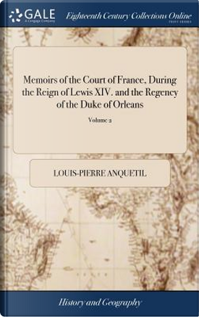 Memoirs of the Court of France, During the Reign of Lewis XIV. and the Regency of the Duke of Orleans by Louis-Pierre Anquetil