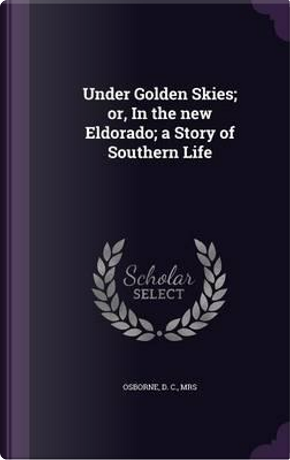 Under Golden Skies; Or, in the New Eldorado; A Story of Southern Life by D C Osborne