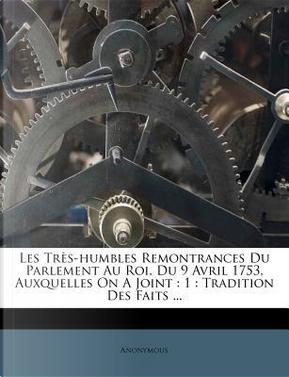Les Tres-Humbles Remontrances Du Parlement Au Roi, Du 9 Avril 1753, Auxquelles on a Joint by ANONYMOUS