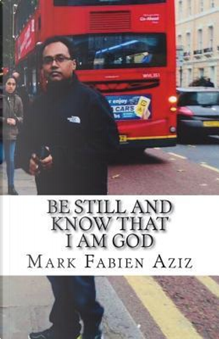 Be Still And Know That I Am God by Mr Mark Fabien Aziz