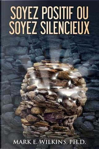 Soyez Positif Ou Soyez Silencieux by Mark E., Ph.d. Wilkins