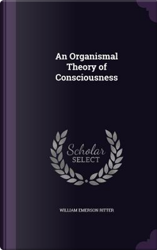 An Organismal Theory of Consciousness by William Emerson Ritter