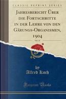 Jahresbericht Über die Fortschritte in der Lehre von den Gärungs-Organismen, 1904, Vol. 15 (Classic Reprint) by Alfred Koch